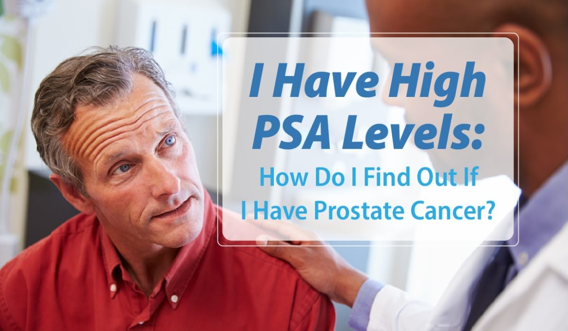 I Have High PSA Levels: How Do I Find Out If I Have Prostate Cancer?