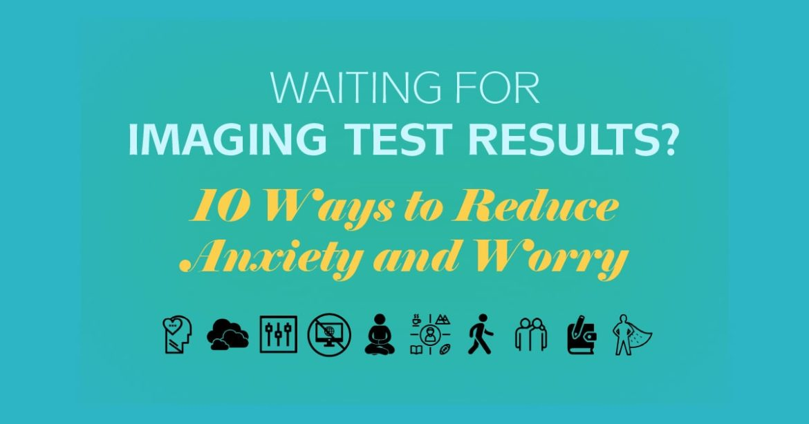Waiting for Imaging Test Results? 10 Ways to Reduce Anxiety and Worry